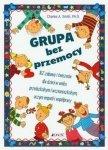 Grupa bez przemocy 162 zabawy i ćwiczenia dla dzieci w wieku przedszkolnym i wczesnoszkolnym uczące empatii i współpracy