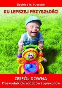 Zespół Downa Przewodnik dla rodziców i opiekunów Ku lepszej przyszłości