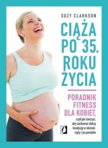 Ciąża po 35 roku życia Poradnik fitness dla kobiet czyli jak ćwiczyć aby zachować dobrą kondycję na czas ciąży i po porod