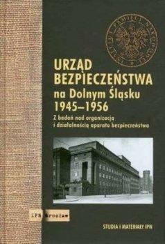 Urząd Bezpieczeństwa na Dolnym Śląsku 1945-1956. Z badań nad organizacją i działalnością aparatu bezpieczeństwa