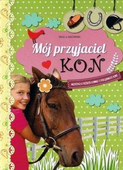 Mój przyjaciel Koń. Wszystko o jeździe konnej i pielęgnacji