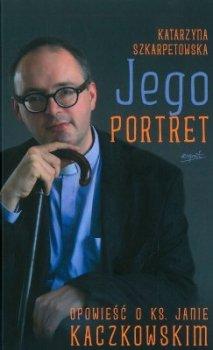 Jego portret. Opowieść o ks. Janie Kaczkowskim