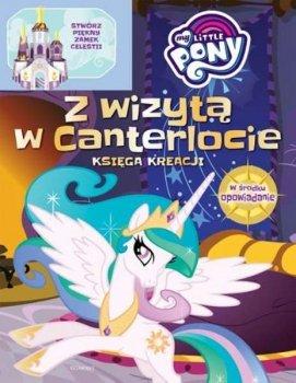 Z wizytą w Canterlocie. Księga kreacji. My Little Pony