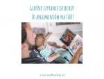 Głośne czytanie dziecku? 10 argumentów na TAK!