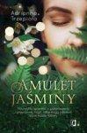 Amulet Jaśminy. Niezwykła opowieść o przeznaczeniu i prawdziwej magii, które mogą odmienić życie każdej kobiety