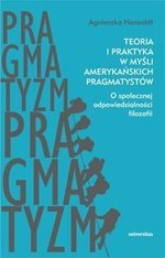 Teoria i praktyka w myśli amerykańskich pragmatystów. O społecznej odpowiedzialności filozofii