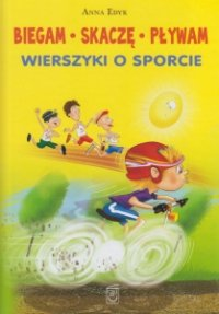 Biegam, skaczę, pływam Wierszyki o sporcie Anna Edyk