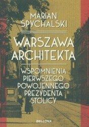 Warszawa architekta. Wspomnienia pierwszego powojennego prezydenta stolicy Marian Spychalski