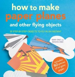 How to Make Paper Planes and Other Flying Objects: 35 step-by-step objects to fly in an instant Roshin Ono, Mari Ono