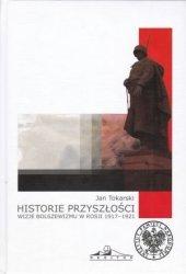 Historie przyszłości. Wizje bolszewizmu w Rosji 1917-1921 Jan Tokarski