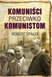 Komuniści przeciwko komunistom Poszukiwanie wroga wewnętrznego w kierownictwie partii komunistycznej w Polsce w latach 1948-1956 Robert Spałek