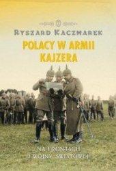 Polacy w armii Kajzera Na frontach I wojny światowej Ryszard Kaczmarek