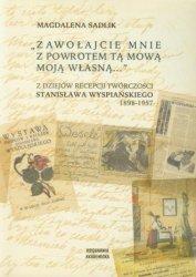 Zawołajcie mnie z powrotem tą mową moją własną... Z dziejów recepcji twórczości Stanisława Wyspiańskiego Magdalena Sadlik