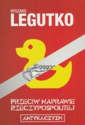 Przeciw naprawie Rzeczypospolitej Antykaczyzm Ryszard Legutko