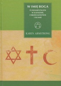 W imię Boga Fundamentalizm w judaizmie, chrześcijaństwie i islamie Karen Armstrong