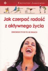 Jak czerpać radość z aktywnego życia Zdrowsze życie po 30 dniach Krzysztof Jankowski