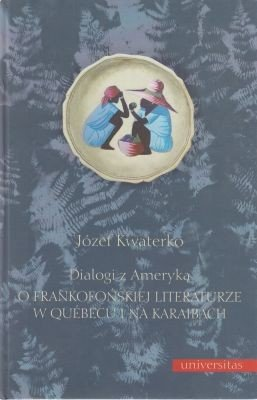 Dialogi z Ameryką O frankofońskiej literaturze w Quebecu i na Karaibach Józef Kwaterko