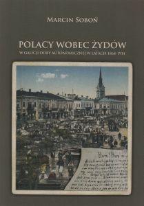 Polacy wobec Żydów w Galicji doby autonomicznej w latach 1868-1914 Marcin Soboń