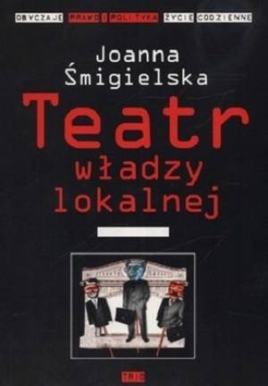 Teatr władzy lokalnej Obyczaje, prawo i polityka Życie codzienne Joanna Śmigielska