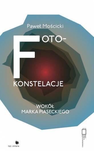Foto-konstelacje Wokół Marka Piaseckiego Paweł Mościcki
