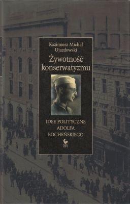 Żywotność konserwatyzmu Idee polityczne Adolfa Bocheńskiego Kazimierz Michał Ujazdowski