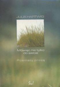 Mówiąc nie tylko do siebie Poematy prozą Julia Hartwig