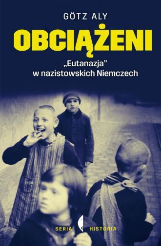 Obciążeni Eutanazja w nazistowskich Niemczech Gotz Aly