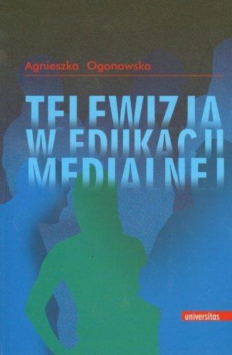 Telewizja w edukacji medialnej Agnieszka Ogonowska