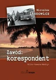 Zawód: korespondent Wilno - Hawana – Madryt Mirosław Ikonowicz