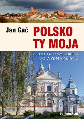 Polsko Ty Moja Spod Tatr Wysokich do wydm Bałtyku Jan Gać