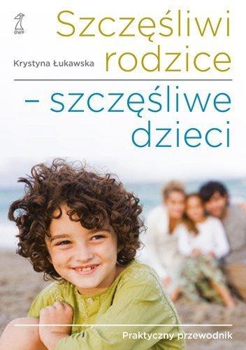 Szczęśliwi rodzice szczęśliwe dzieci Praktyczny przewodnik Krystyna Łukawska