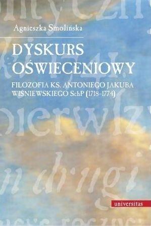 Dyskurs oświeceniowy Filozofia ks. Antoniego Jakuba Wiśniewskiego SchP (1718-1774) Agnieszka Smolińska
