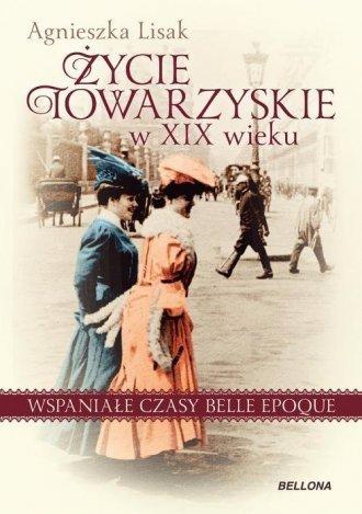 Życie towarzyskie w XIX wieku Wspaniałe czasy belle epoque Agnieszka Lisak