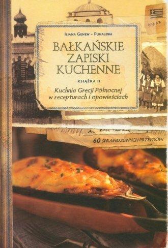 Bałkańskie Zapiski Kuchenne Książka 2 Kuchnia Grecji Północnej w recepturach i opowieściach  Iliana Genew-Puhalew