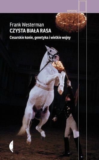 Czysta biała rasa Cesarskie konie, genetyka i wielkie wojny Frank Westerman