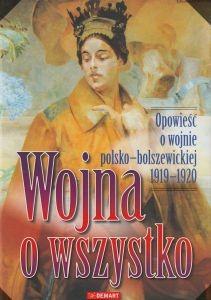 Wojna o wszystko Opowieść o wojnie polsko-bolszewickiej 1919-1920