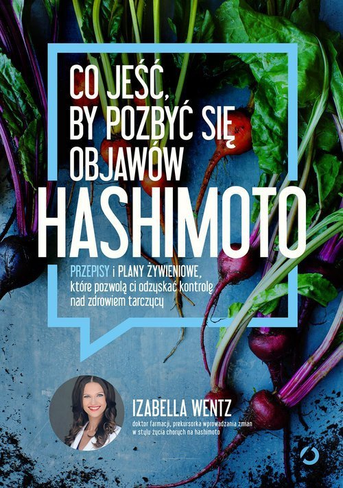 Co jeść, by pozbyć się objawów hashimoto Przepisy i plany żywieniowe Izabella Wentz