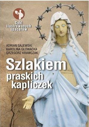 Szlakiem praskich kapliczek Karolina Głowacka Adrian Gajewski Grzegorz Krawczak