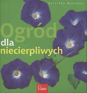 Ogród dla niecierpliwych Dorothe Waechter