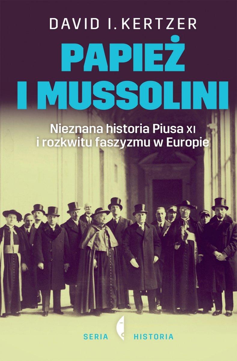 Papież i Mussolini Nieznana historia Piusa XI i rozkwitu faszyzmu w Europie  David Kertzer