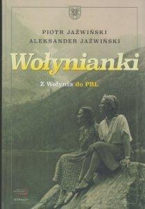 Wołynianki Z Wołynia do PRL Piotr Jaźwiński Aleksander Jaźwiński