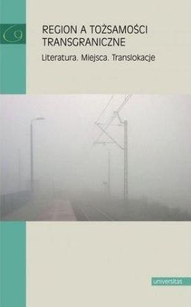 Region a tożsamości transgraniczne Literatura Miejsca Translokacje red. Małgorzata Mikołajczak
