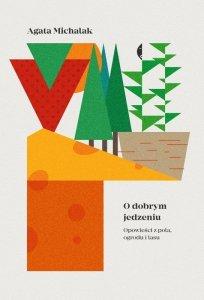 O dobrym jedzeniu opowieści z pola ogrodu i lasu