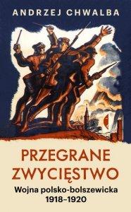 Przegrane zwycięstwo. Wojna polsko-bolszewicka 1918–1920