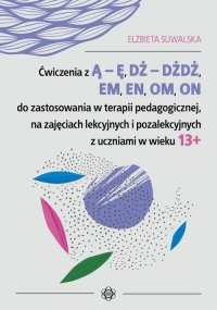 Ćwiczenia z Ą - Ę, DŻ - DŻDŻ, EM, EN, OM, ON do zastosowania w terapii pedagogicznej, na zajęciach lekcyjnych i pozalekcyjnych z uczniami w wieku 13+