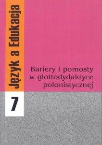 Język a Edukacja 7: Bariery i pomosty w glottodydaktyce polonistycznej