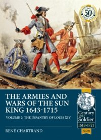THE ARMIES AND WARS OF THE SUN KING 1643-1715 VOLUME 2. The Infantry of Louis XIV