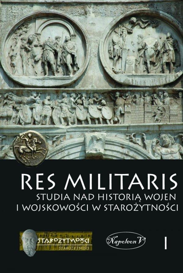 Res Militaris. Studia nad historią wojen i wojskowości w starożytności. Tom I