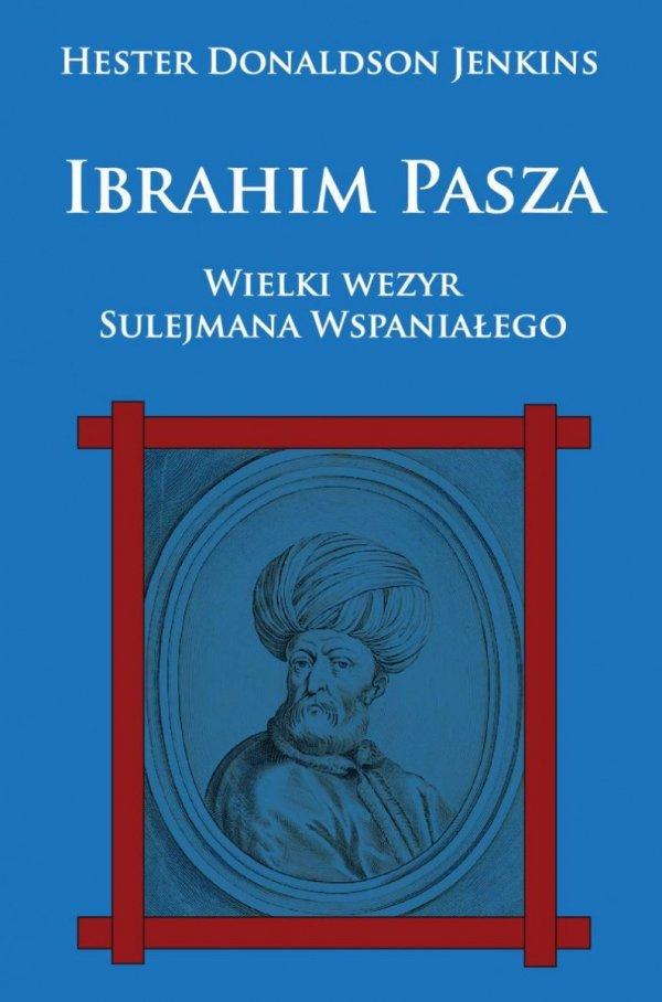 Ibrahim Pasza. Wielki wezyr Sulejmana Wspaniałego