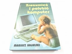 ZROZUMIEĆ I POLUBIĆ KOMPUTER - Mariusz Jagielski